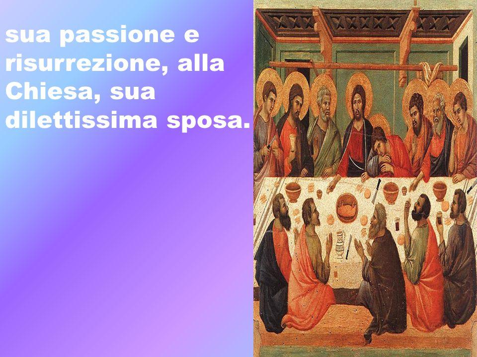 sua passione e risurrezione, alla Chiesa, sua dilettissima sposa.