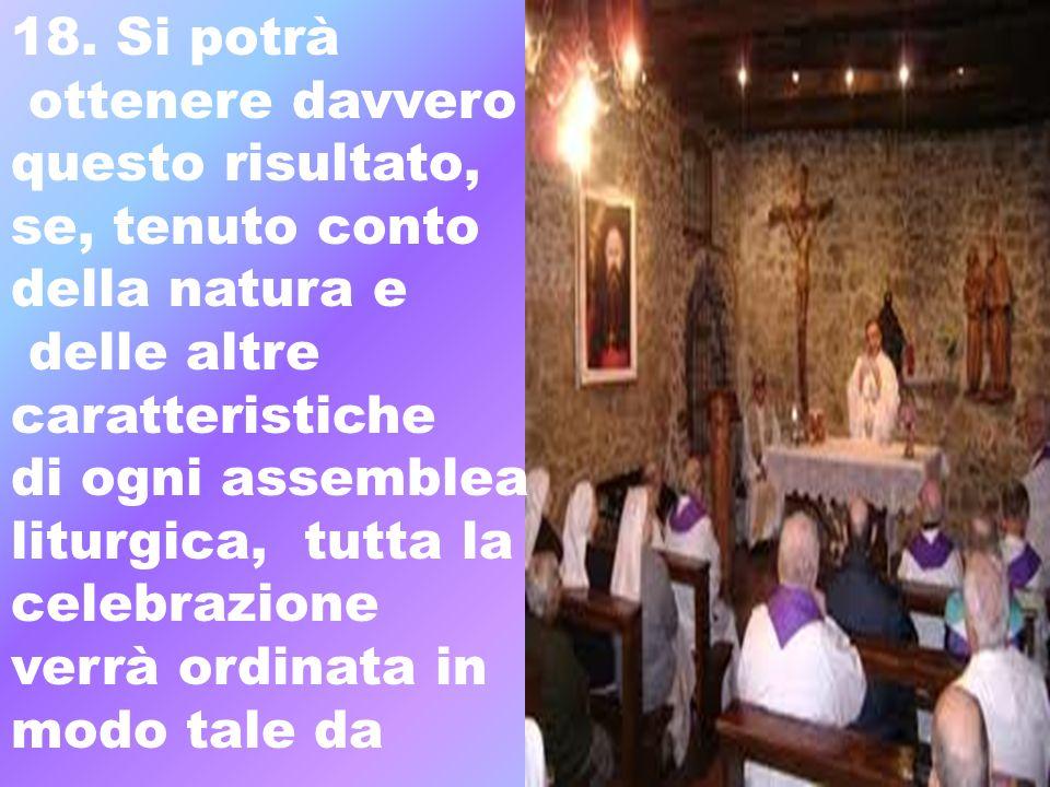 18. Si potrà ottenere davvero questo risultato, se, tenuto conto della natura e delle altre caratteristiche di ogni assemblea liturgica, tutta la cele