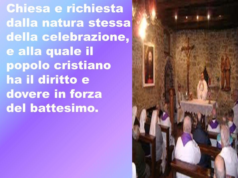 Chiesa e richiesta dalla natura stessa della celebrazione, e alla quale il popolo cristiano ha il diritto e dovere in forza del battesimo.