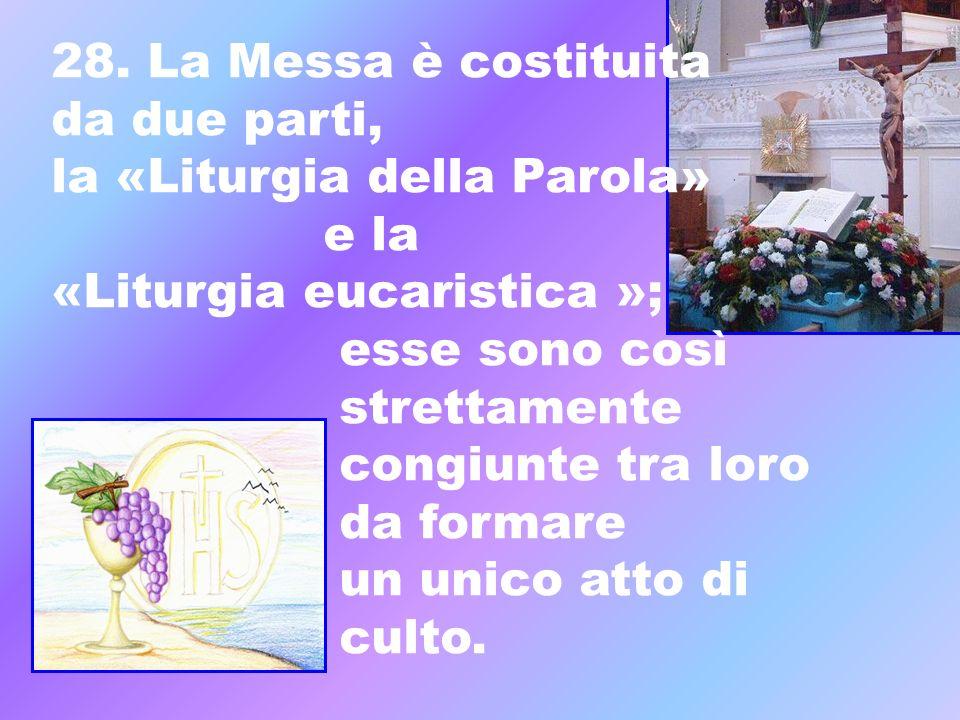28. La Messa è costituita da due parti, la «Liturgia della Parola» e la «Liturgia eucaristica »; esse sono così strettamente congiunte tra loro da for