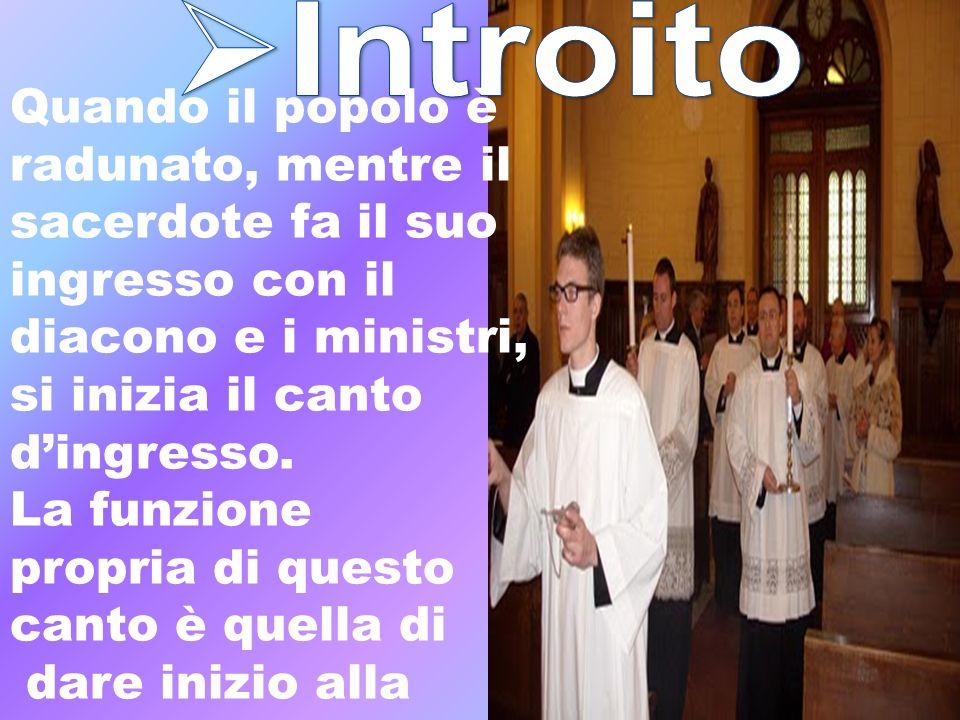 Quando il popolo è radunato, mentre il sacerdote fa il suo ingresso con il diacono e i ministri, si inizia il canto dingresso. La funzione propria di