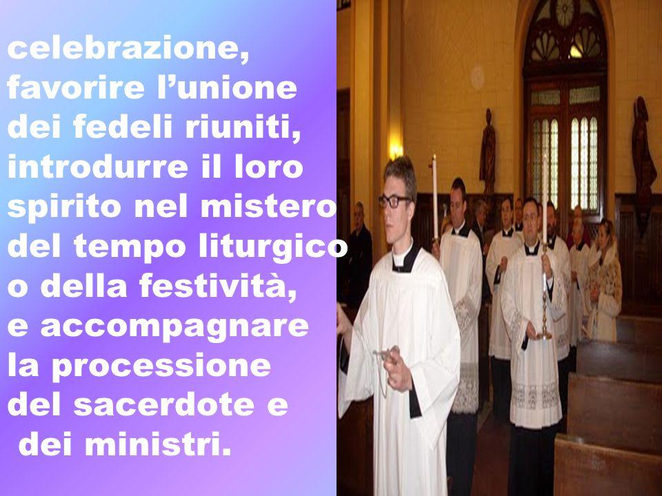 celebrazione, favorire lunione dei fedeli riuniti, introdurre il loro spirito nel mistero del tempo liturgico o della festività, e accompagnare la pro