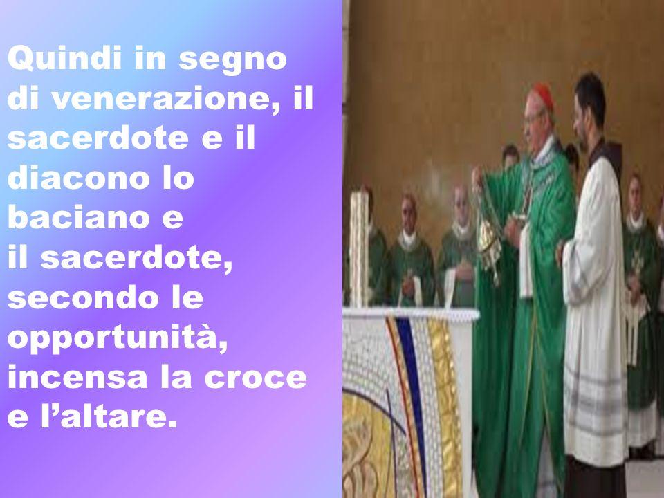 Quindi in segno di venerazione, il sacerdote e il diacono lo baciano e il sacerdote, secondo le opportunità, incensa la croce e laltare.