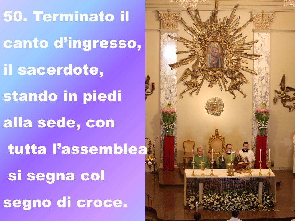 50. Terminato il canto dingresso, il sacerdote, stando in piedi alla sede, con tutta lassemblea si segna col segno di croce.
