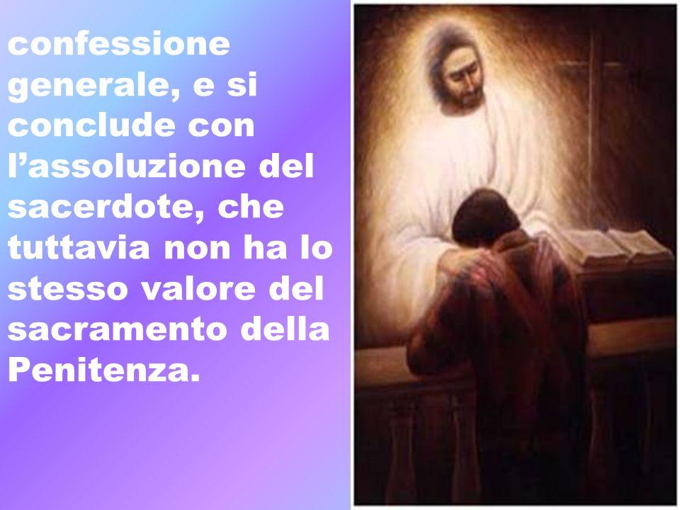 confessione generale, e si conclude con lassoluzione del sacerdote, che tuttavia non ha lo stesso valore del sacramento della Penitenza.