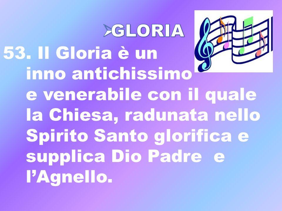 53. Il Gloria è un inno antichissimo e venerabile con il quale la Chiesa, radunata nello Spirito Santo glorifica e supplica Dio Padre e lAgnello.