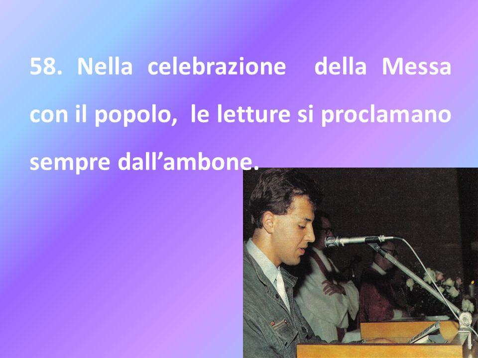 58. Nella celebrazione della Messa con il popolo, le letture si proclamano sempre dallambone.
