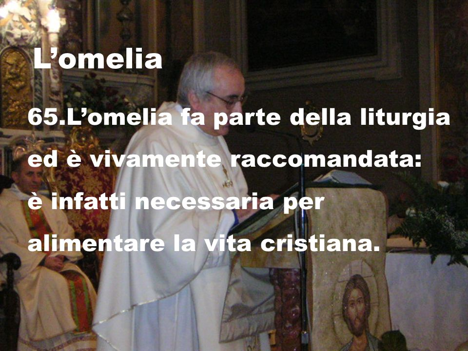 Lomelia 65.Lomelia fa parte della liturgia ed è vivamente raccomandata: è infatti necessaria per alimentare la vita cristiana.