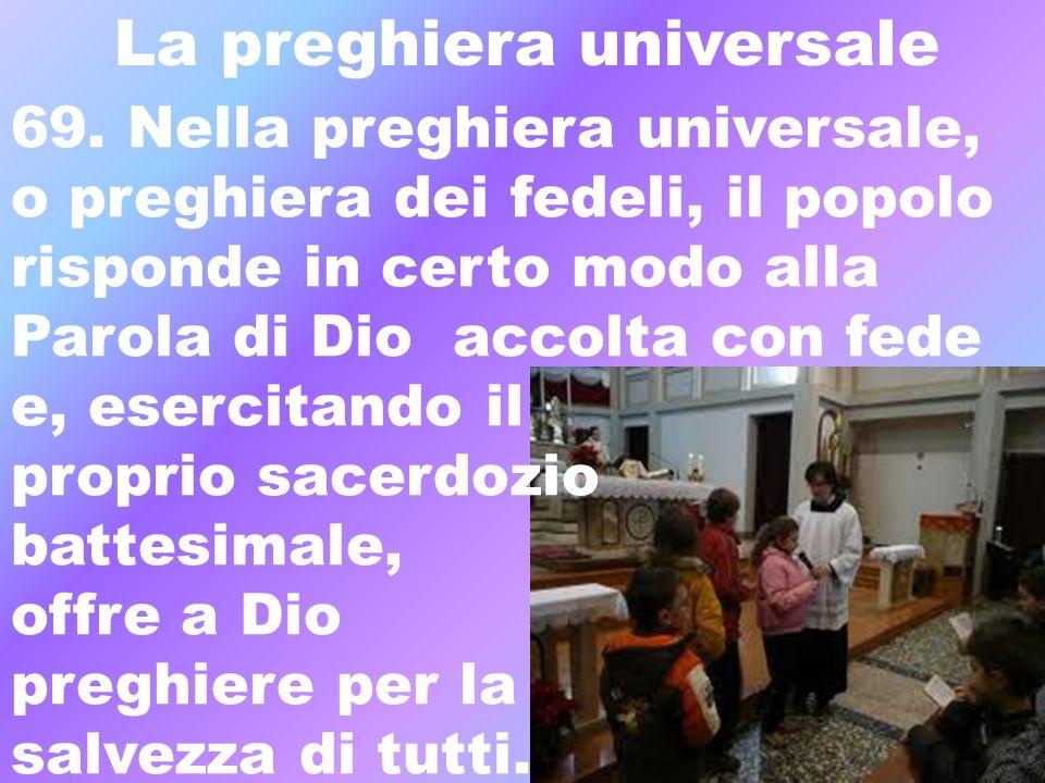 La preghiera universale 69. Nella preghiera universale, o preghiera dei fedeli, il popolo risponde in certo modo alla Parola di Dio accolta con fede e
