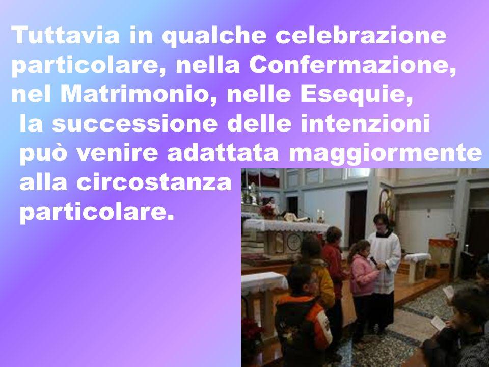 Tuttavia in qualche celebrazione particolare, nella Confermazione, nel Matrimonio, nelle Esequie, la successione delle intenzioni può venire adattata