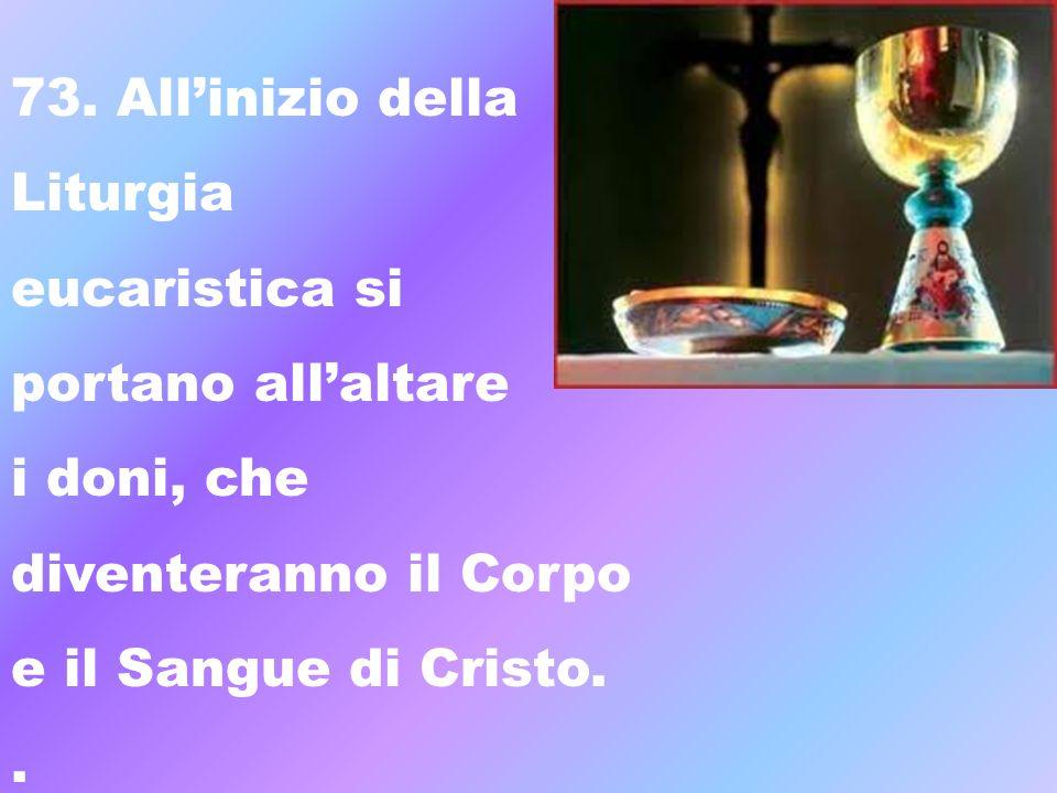 73. Allinizio della Liturgia eucaristica si portano allaltare i doni, che diventeranno il Corpo e il Sangue di Cristo..