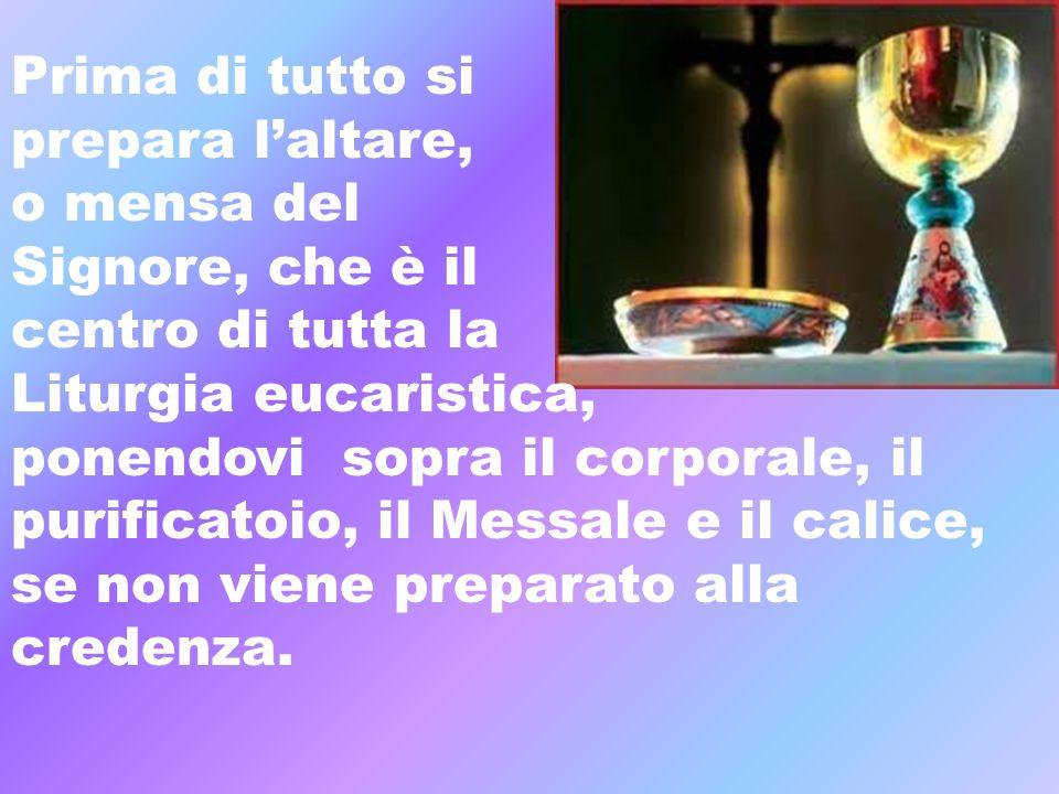 Prima di tutto si prepara laltare, o mensa del Signore, che è il centro di tutta la Liturgia eucaristica, ponendovi sopra il corporale, il purificatoi