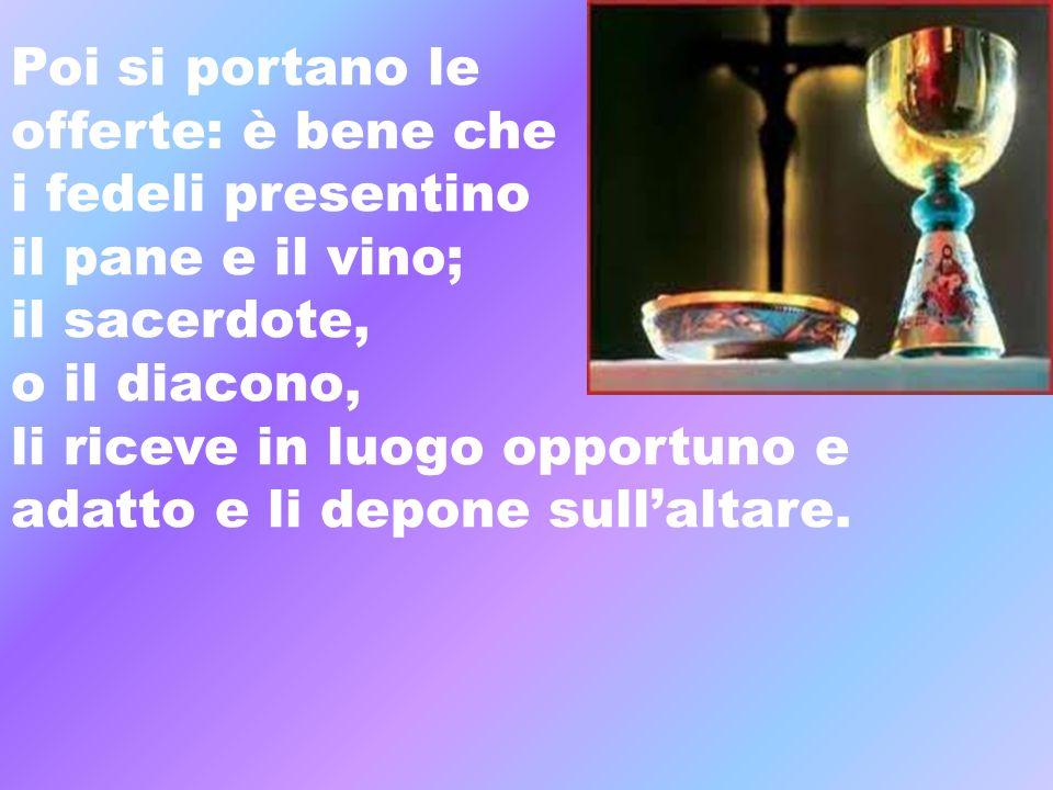 Poi si portano le offerte: è bene che i fedeli presentino il pane e il vino; il sacerdote, o il diacono, li riceve in luogo opportuno e adatto e li de