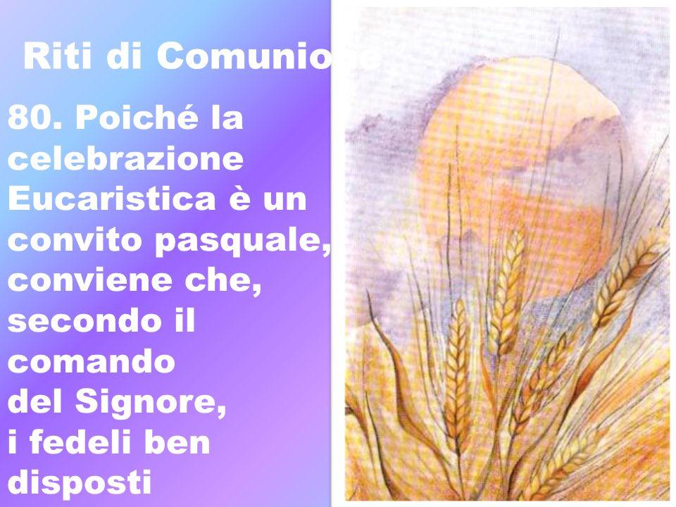 Riti di Comunione 80. Poiché la celebrazione Eucaristica è un convito pasquale, conviene che, secondo il comando del Signore, i fedeli ben disposti