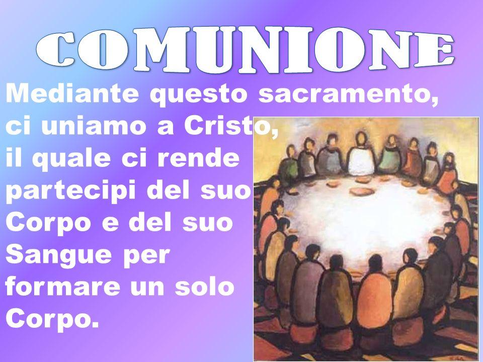 Mediante questo sacramento, ci uniamo a Cristo, il quale ci rende partecipi del suo Corpo e del suo Sangue per formare un solo Corpo.