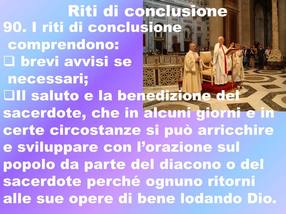 Riti di conclusione 90. I riti di conclusione comprendono: brevi avvisi se necessari; Il saluto e la benedizione del sacerdote, che in alcuni giorni e