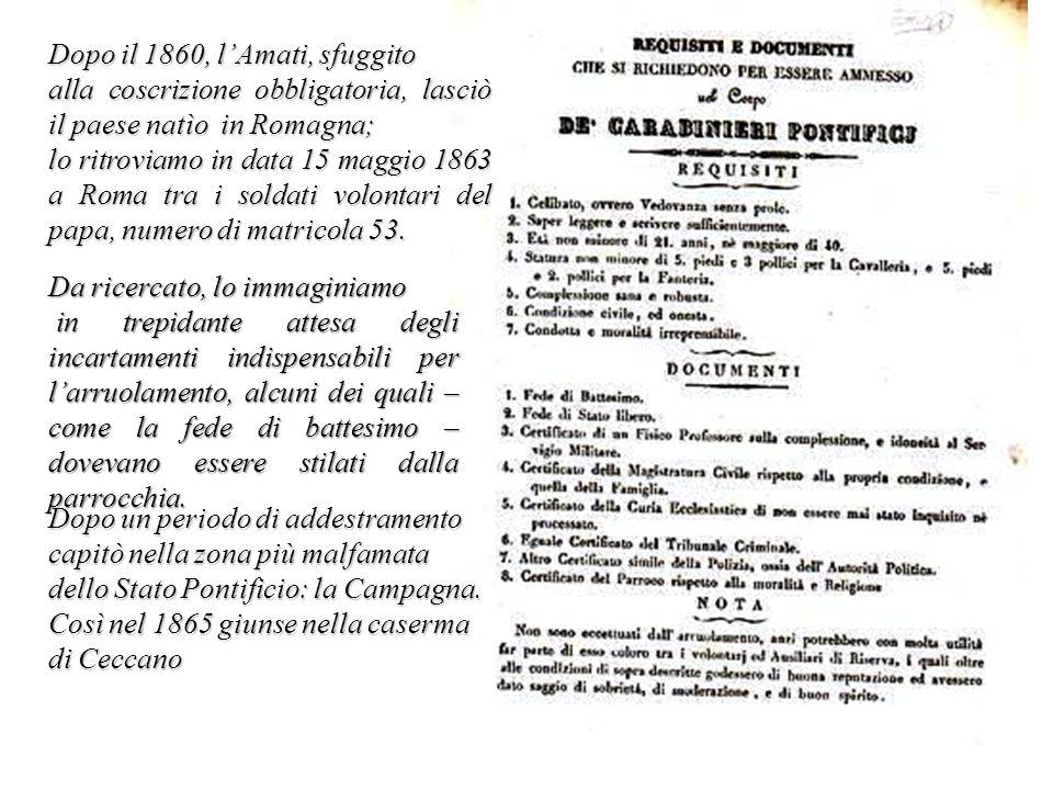 Dopo il 1860, lAmati, sfuggito alla coscrizione obbligatoria, lasciò il paese natìo in Romagna; lo ritroviamo in data 15 maggio 1863 a Roma tra i sold