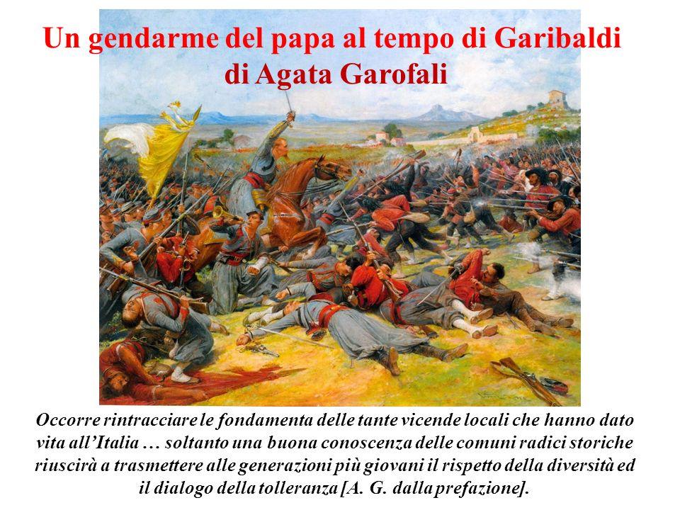 Un gendarme del papa al tempo di Garibaldi di Agata Garofali Occorre rintracciare le fondamenta delle tante vicende locali che hanno dato vita allItal