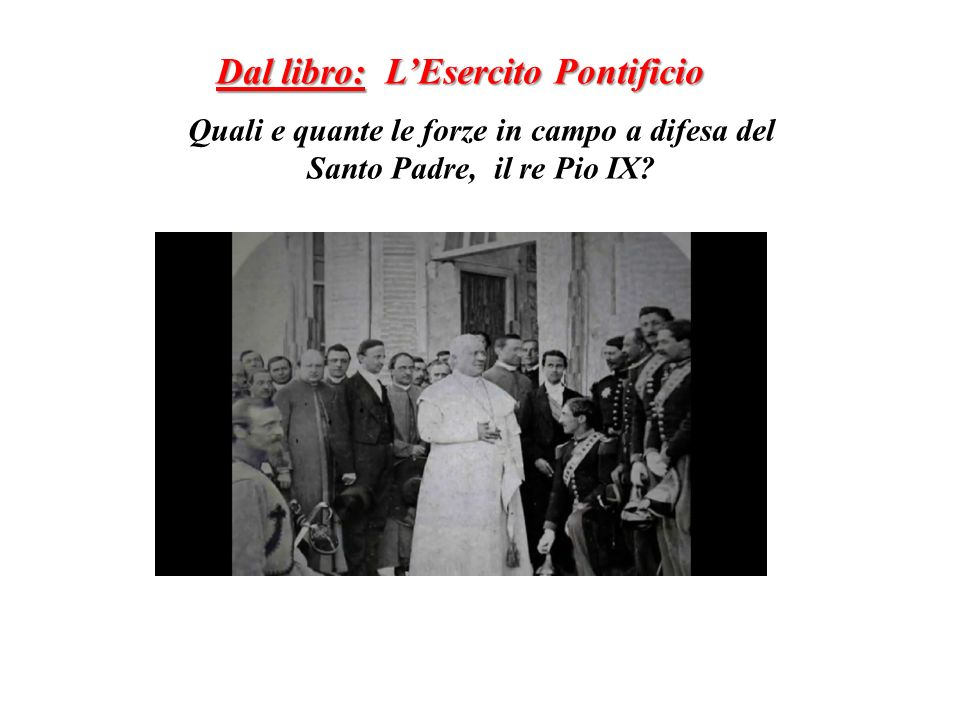 Quali e quante le forze in campo a difesa del Santo Padre, il re Pio IX? Dal libro: LEsercito Pontificio