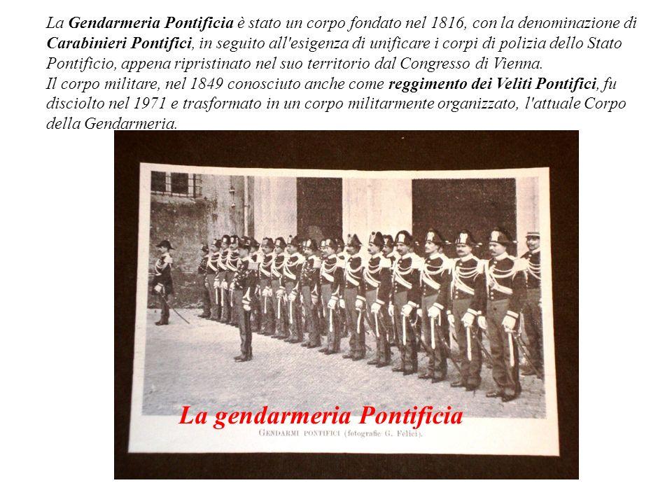 La Gendarmeria Pontificia è stato un corpo fondato nel 1816, con la denominazione di Carabinieri Pontifici, in seguito all'esigenza di unificare i cor