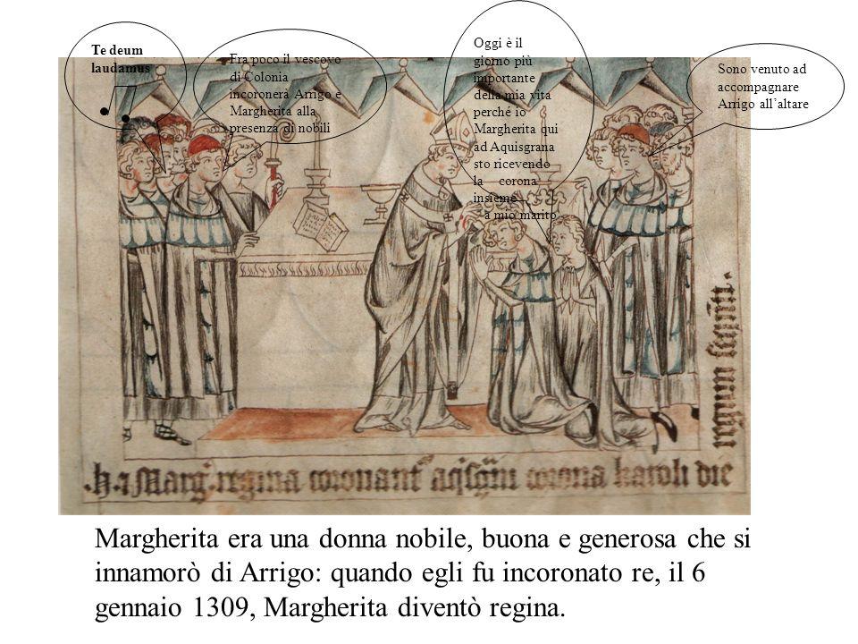 Margherita era una donna nobile, buona e generosa che si innamorò di Arrigo: quando egli fu incoronato re, il 6 gennaio 1309, Margherita diventò regina.