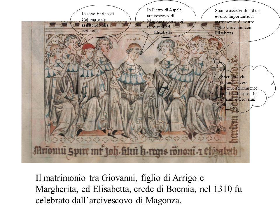 Il matrimonio tra Giovanni, figlio di Arrigo e Margherita, ed Elisabetta, erede di Boemia, nel 1310 fu celebrato dallarcivescovo di Magonza.
