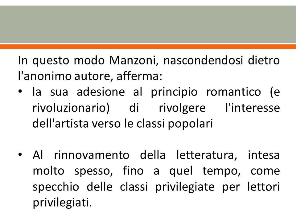 In questo modo Manzoni, nascondendosi dietro l anonimo autore, afferma: la sua adesione al principio romantico (e rivoluzionario) di rivolgere l interesse dell artista verso le classi popolari Al rinnovamento della letteratura, intesa molto spesso, fino a quel tempo, come specchio delle classi privilegiate per lettori privilegiati.