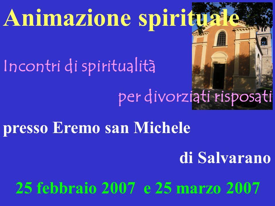 Incontri di spiritualità per divorziati risposati presso Eremo san Michele di Salvarano 25 febbraio 2007 e 25 marzo 2007 Animazione spirituale
