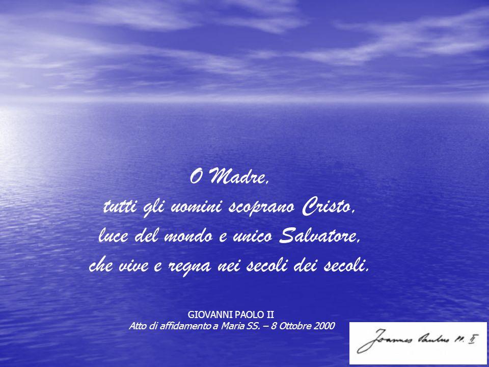 O Madre, tutti gli uomini scoprano Cristo, luce del mondo e unico Salvatore, che vive e regna nei secoli dei secoli. GIOVANNI PAOLO II Atto di affidam