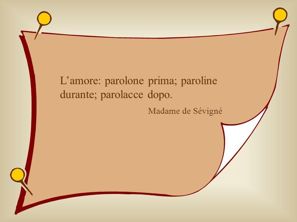 Lamore: parolone prima; paroline durante; parolacce dopo. Madame de Sévigné