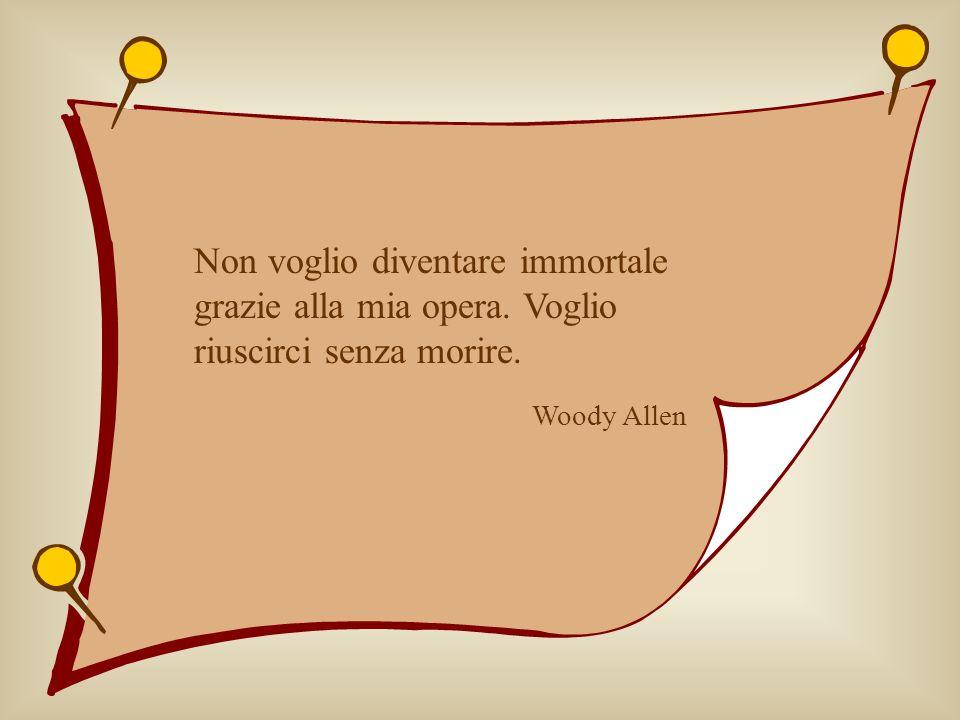 Non voglio diventare immortale grazie alla mia opera. Voglio riuscirci senza morire. Woody Allen