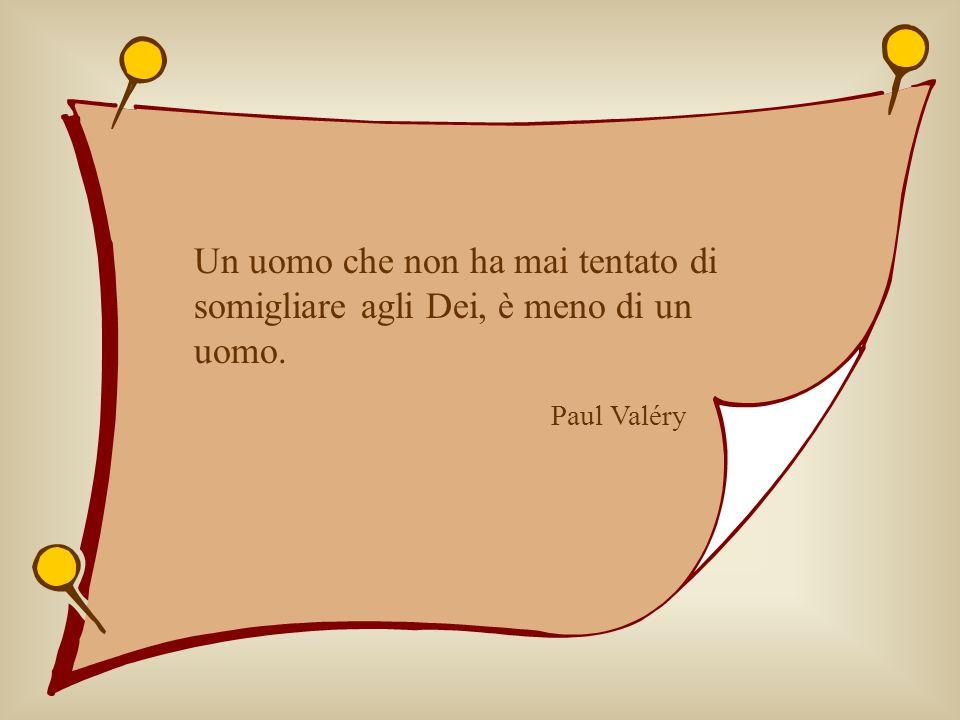 Un uomo che non ha mai tentato di somigliare agli Dei, è meno di un uomo. Paul Valéry