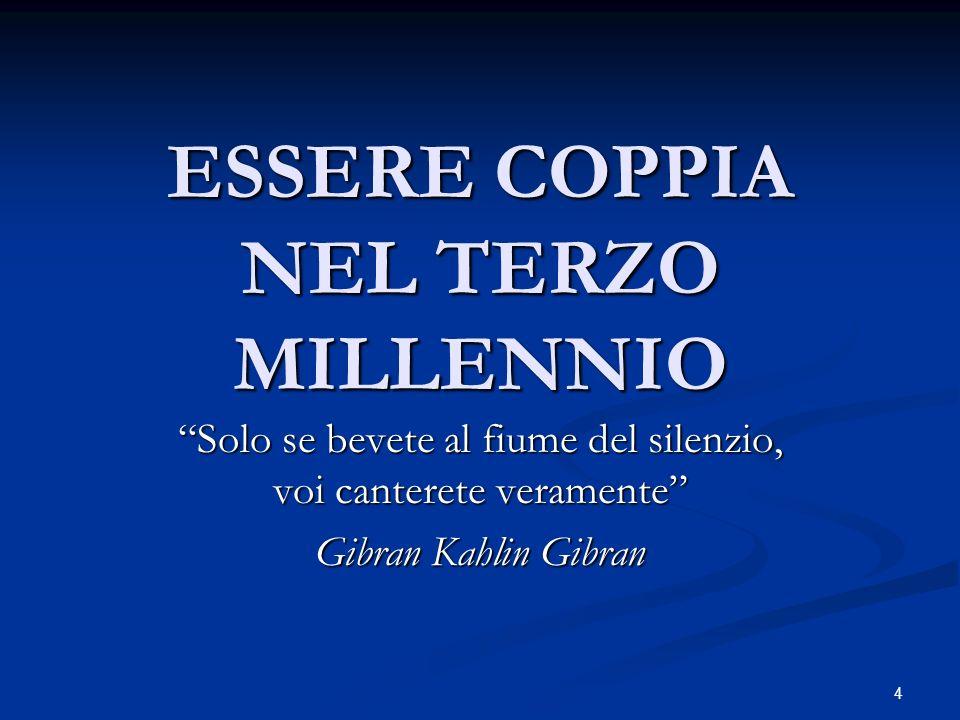 4 ESSERE COPPIA NEL TERZO MILLENNIO Solo se bevete al fiume del silenzio, voi canterete veramente Gibran Kahlin Gibran