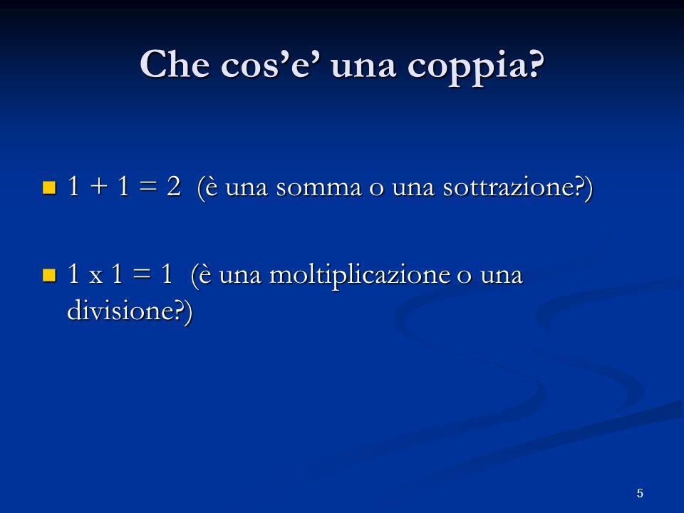 5 Che cose una coppia? 1 + 1 = 2 (è una somma o una sottrazione?) 1 + 1 = 2 (è una somma o una sottrazione?) 1 x 1 = 1 (è una moltiplicazione o una di