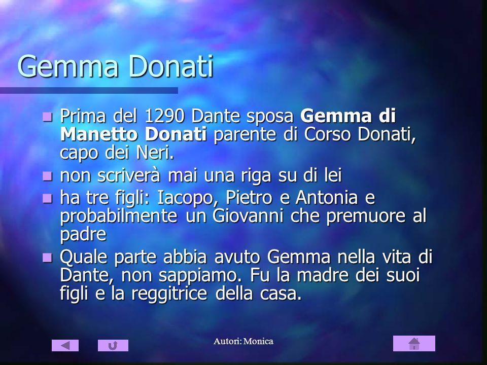 Autori: Monica Gemma Donati Prima del 1290 Dante sposa Gemma di Manetto Donati parente di Corso Donati, capo dei Neri. Prima del 1290 Dante sposa Gemm