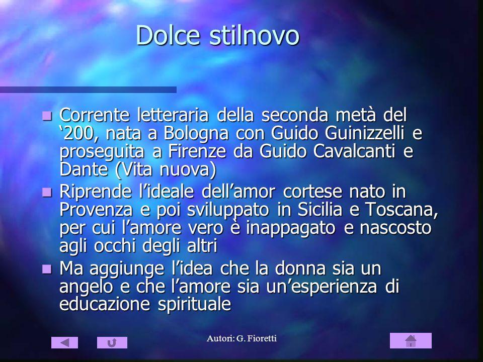 Autori: G. Fioretti Dolce stilnovo Corrente letteraria della seconda metà del 200, nata a Bologna con Guido Guinizzelli e proseguita a Firenze da Guid