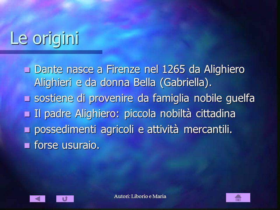 Autori: Liborio e Maria Le origini Dante nasce a Firenze nel 1265 da Alighiero Alighieri e da donna Bella (Gabriella). Dante nasce a Firenze nel 1265