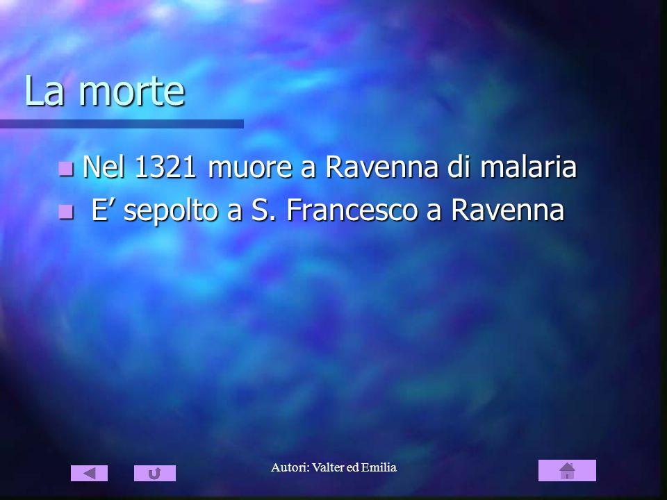Autori: Valter ed Emilia La morte Nel 1321 muore a Ravenna di malaria Nel 1321 muore a Ravenna di malaria E sepolto a S. Francesco a Ravenna E sepolto