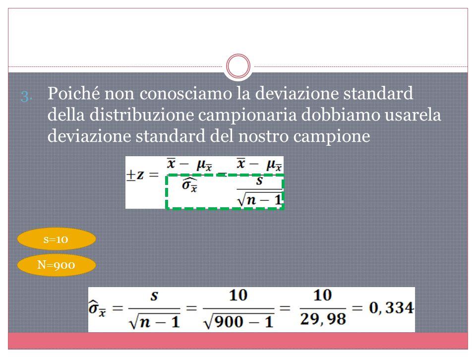 3. Poiché non conosciamo la deviazione standard della distribuzione campionaria dobbiamo usarela deviazione standard del nostro campione s=10 N=900