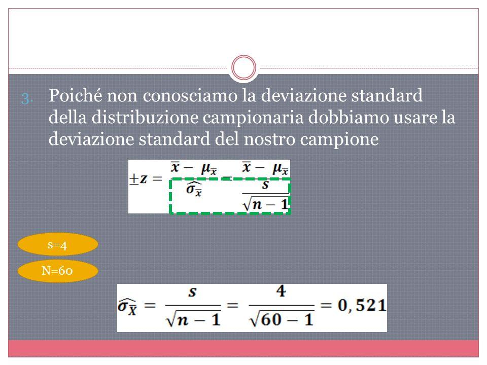3. Poiché non conosciamo la deviazione standard della distribuzione campionaria dobbiamo usare la deviazione standard del nostro campione s=4 N=60