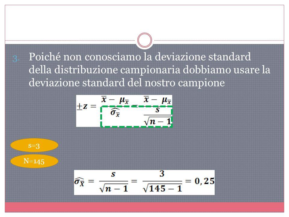 3. Poiché non conosciamo la deviazione standard della distribuzione campionaria dobbiamo usare la deviazione standard del nostro campione s=3 N=145