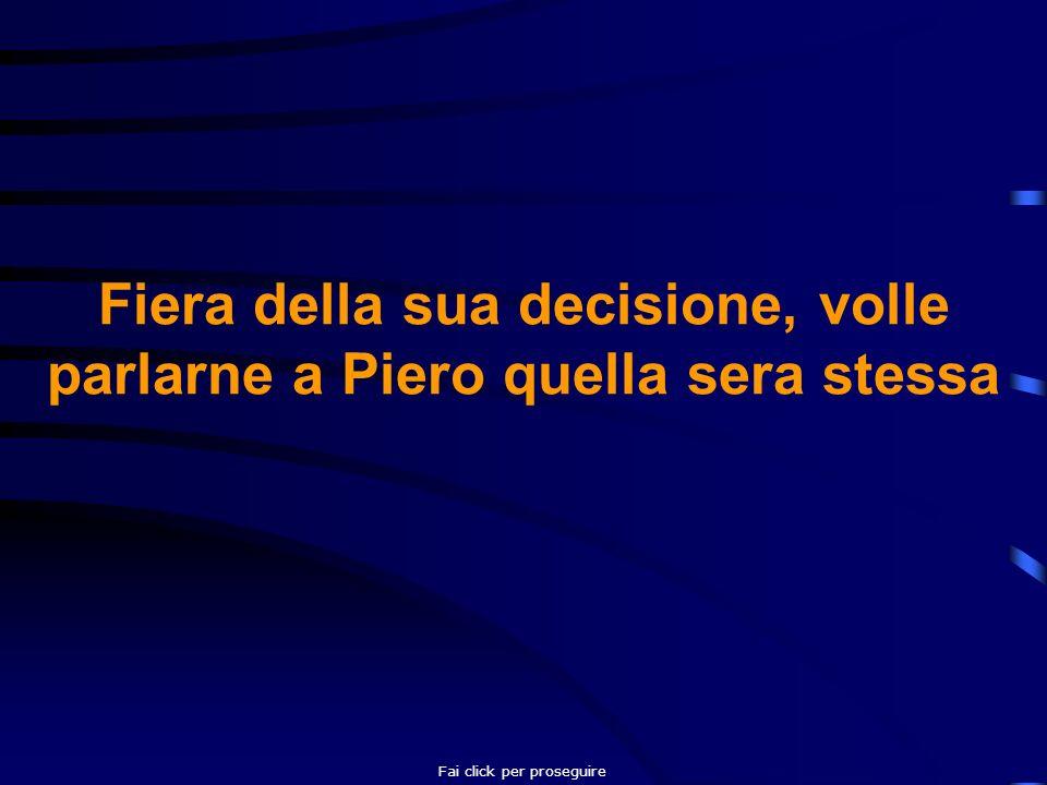 Fiera della sua decisione, volle parlarne a Piero quella sera stessa Fai click per proseguire
