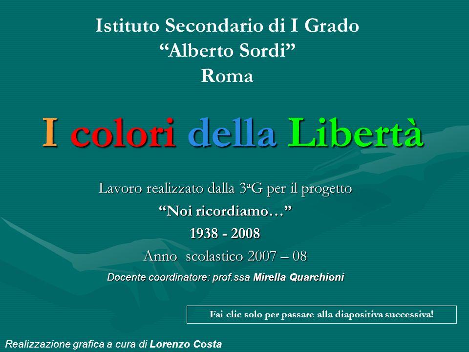 I colori della Libertà Lavoro realizzato dalla 3 a G per il progetto Noi ricordiamo… 1938 - 2008 Anno scolastico 2007 – 08 Docente coordinatore: prof.