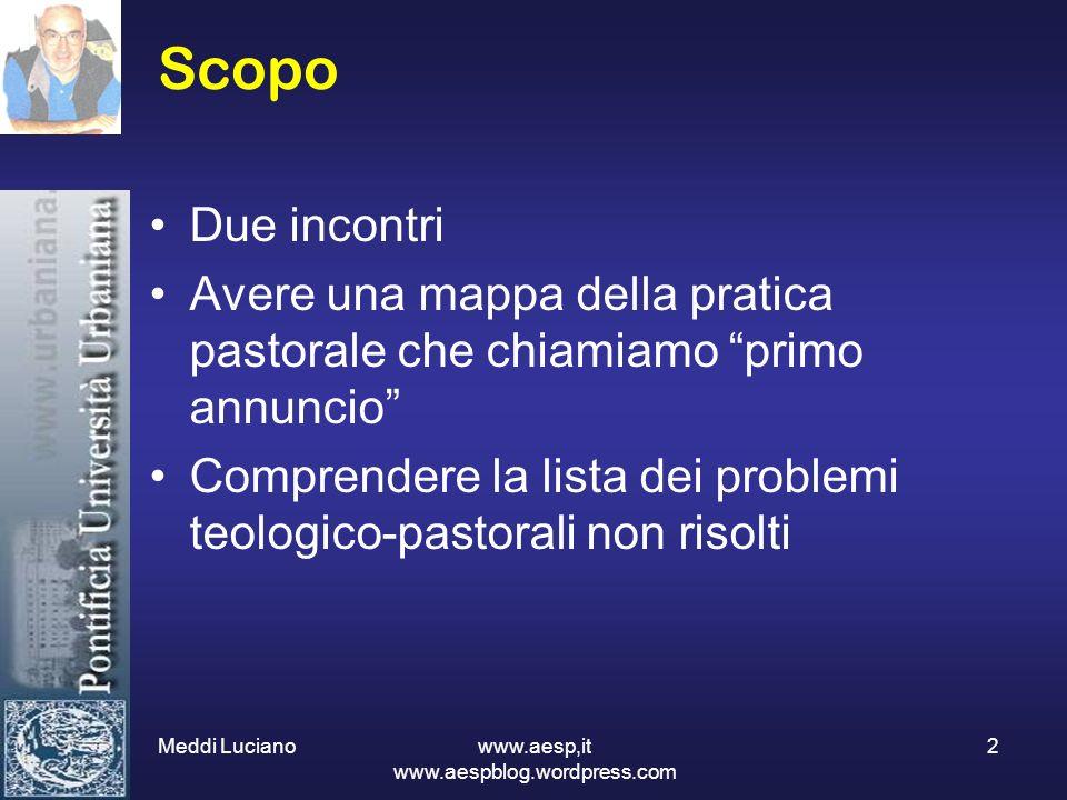 Meddi Luciano www.aesp,it www.aespblog.wordpress.com 2 Scopo Due incontri Avere una mappa della pratica pastorale che chiamiamo primo annuncio Compren