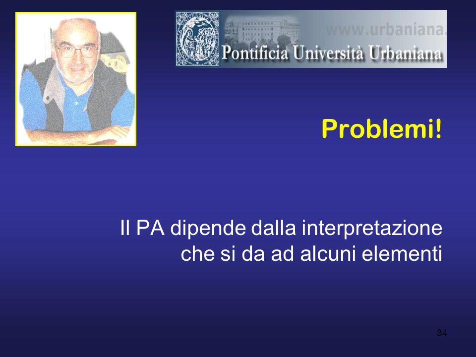 34 Problemi! Il PA dipende dalla interpretazione che si da ad alcuni elementi