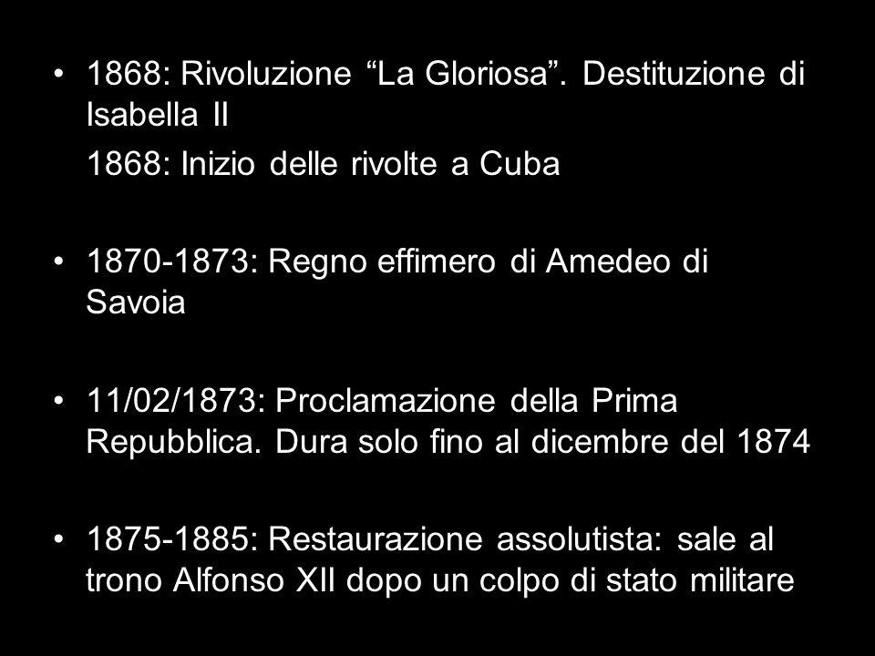 1868: Rivoluzione La Gloriosa. Destituzione di Isabella II 1868: Inizio delle rivolte a Cuba 1870-1873: Regno effimero di Amedeo di Savoia 11/02/1873: