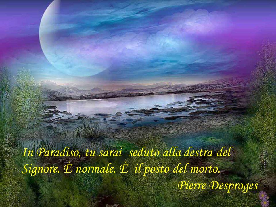 La morte, in definitiva, non è che il risultato di un difetto deducazione poichè è la conseguenza di una mancanza del saper vivere. Pierre Dac