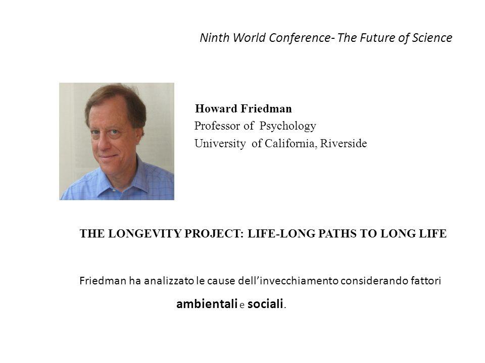 Ninth World Conference- The Future of Science Howard Friedman Professor of Psychology University of California, Riverside THE LONGEVITY PROJECT: LIFE-LONG PATHS TO LONG LIFE Friedman ha analizzato le cause dellinvecchiamento considerando fattori ambientali e sociali.
