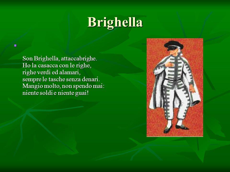 Brighella Son Brighella, attaccabrighe. Ho la casacca con le righe, righe verdi ed alamari, sempre le tasche senza denari. Mangio molto, non spendo ma