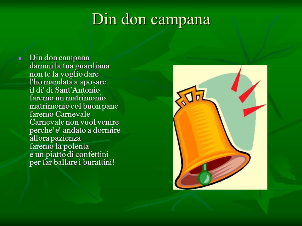 Din don campana Din don campana Din don campana dammi la tua guardiana non te la voglio dare l'ho mandata a sposare il di' di Sant'Antonio faremo un m